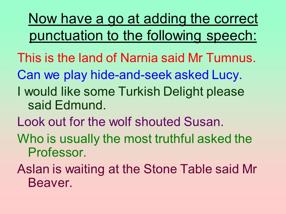 Now have a go at adding the correct punctuation to the following speech:
