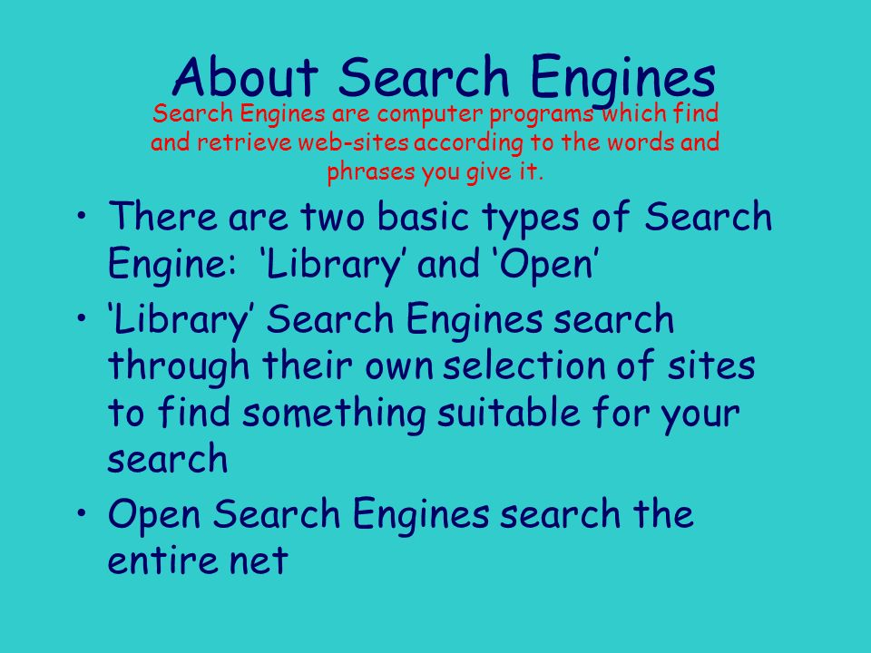 About Search Engines Search Engines are computer programs which find and retrieve web-sites according to the words and phrases you give it.