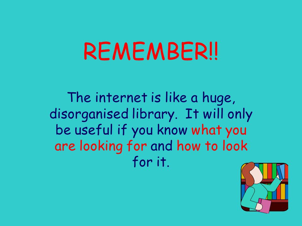 REMEMBER!. The internet is like a huge, disorganised library.
