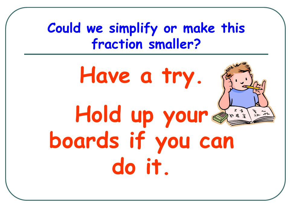 Could we simplify or make this fraction smaller