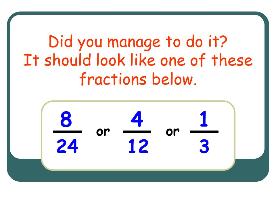 Did you manage to do it It should look like one of these fractions below.
