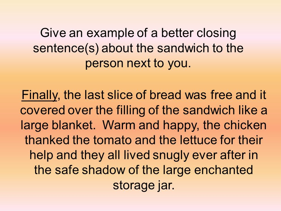 Give an example of a better closing sentence(s) about the sandwich to the person next to you.