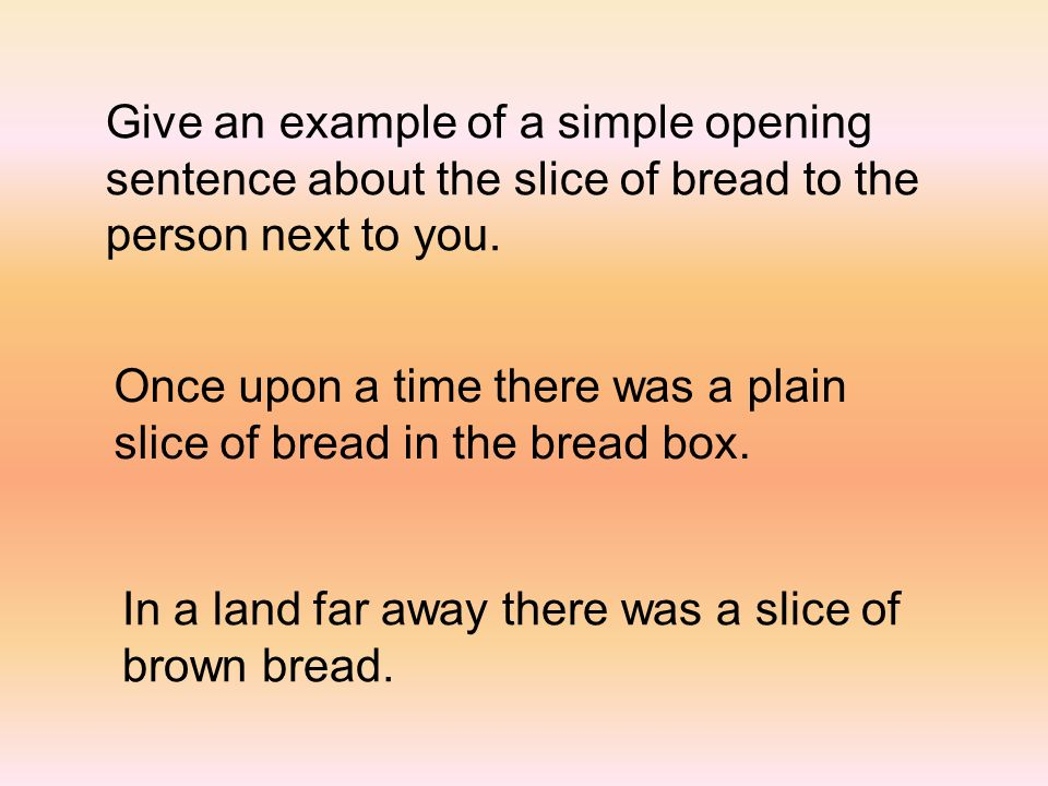 Give an example of a simple opening sentence about the slice of bread to the person next to you.
