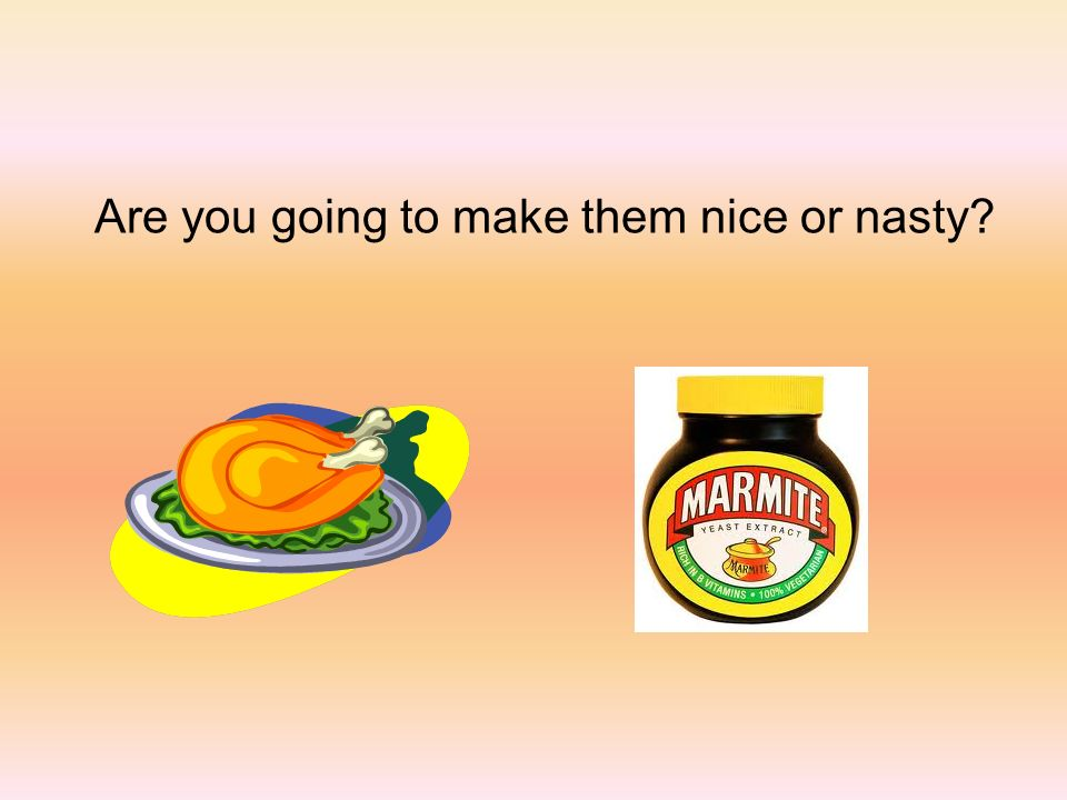 Are you going to make them nice or nasty