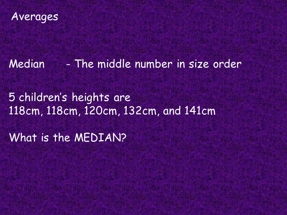 Averages Median - The middle number in size order. 5 children's heights are. 118cm, 118cm, 120cm, 132cm, and 141cm.