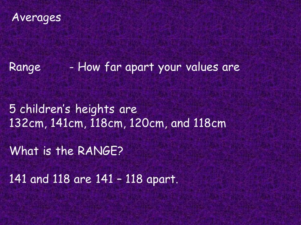 Averages Range - How far apart your values are. 5 children's heights are. 132cm, 141cm, 118cm, 120cm, and 118cm.