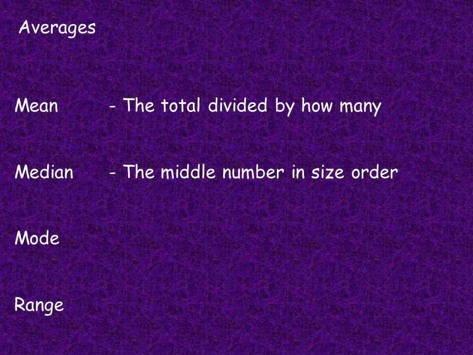 Averages Mean - The total divided by how many Median - The middle number in size order Mode Range