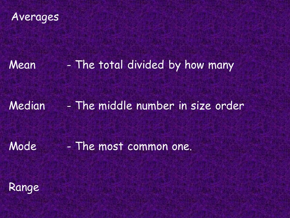 Averages Mean - The total divided by how many. Median - The middle number in size order. Mode - The most common one.