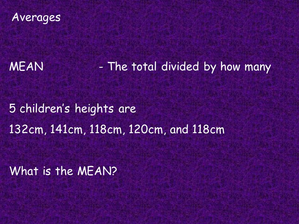 Averages MEAN - The total divided by how many. 5 children's heights are. 132cm, 141cm, 118cm, 120cm, and 118cm.