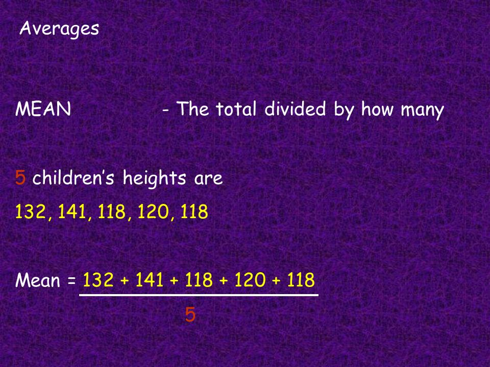 Averages MEAN - The total divided by how many. 5 children's heights are. 132, 141, 118, 120, 118.