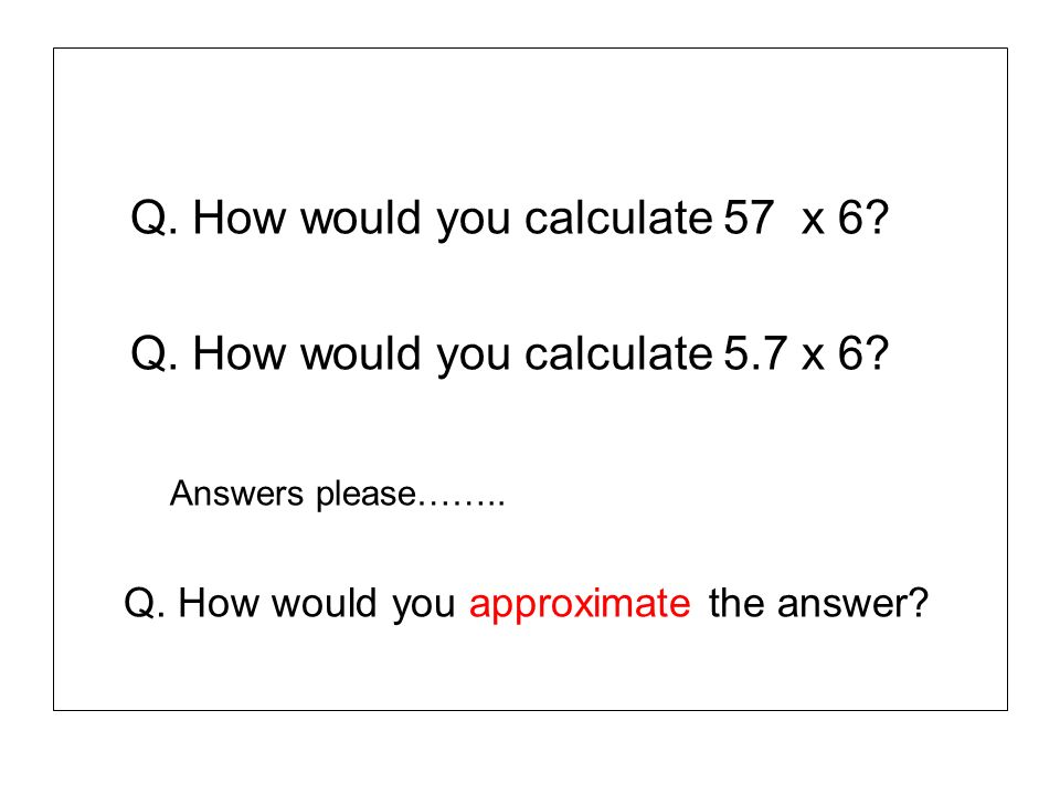 Q. How would you calculate 57 x 6 Q. How would you calculate 5.7 x 6