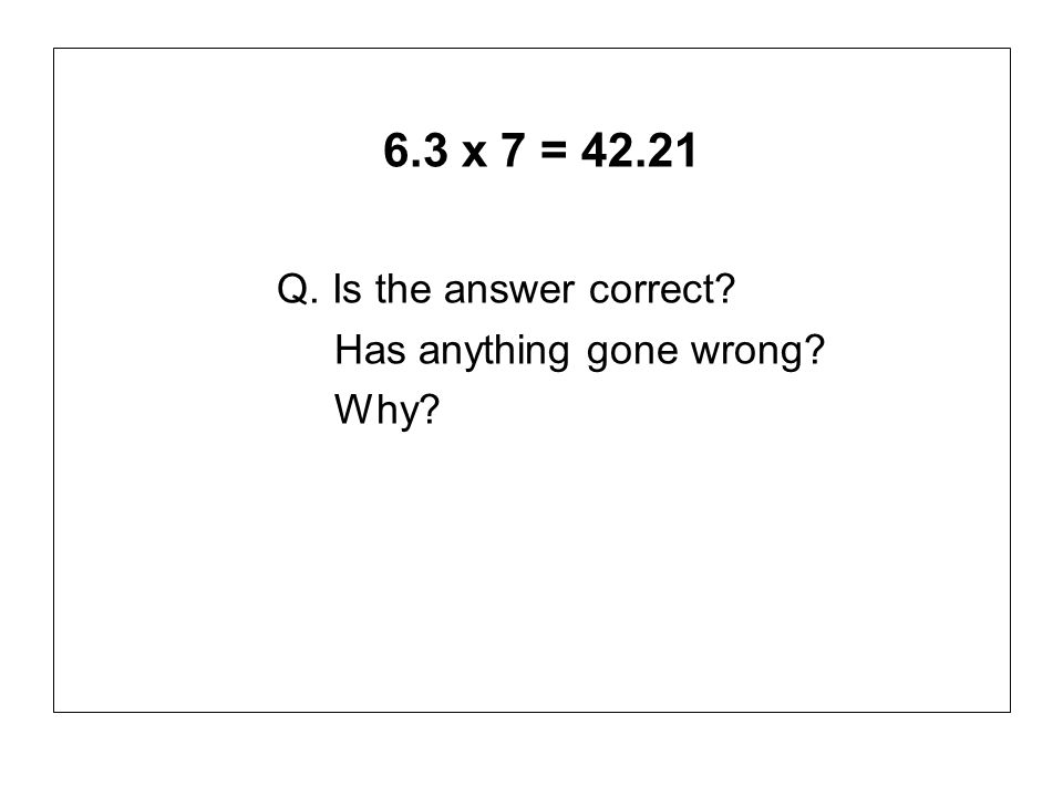 6.3 x 7 = 42.21 Q. Is the answer correct Has anything gone wrong
