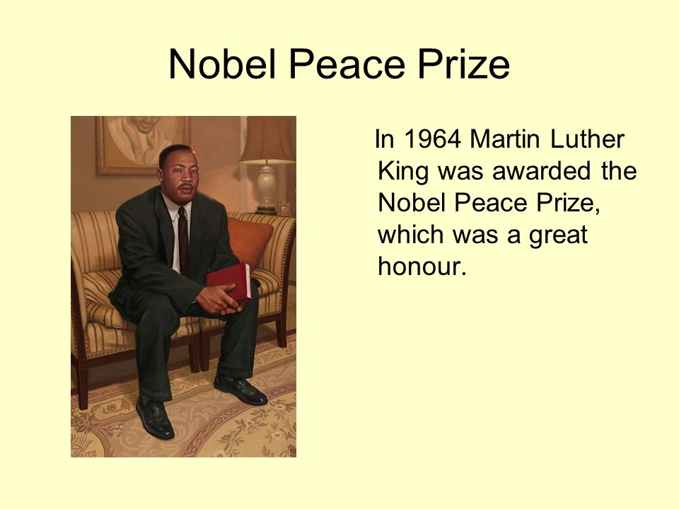 Nobel Peace Prize In 1964 Martin Luther King was awarded the Nobel Peace Prize, which was a great honour.