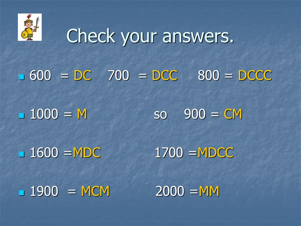 Check your answers. 600 = DC 700 = DCC 800 = DCCC 1000 = M so 900 = CM