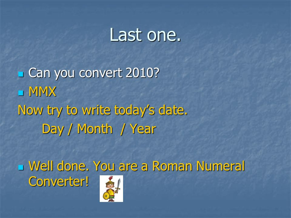 Last one. Can you convert 2010 MMX Now try to write today's date.