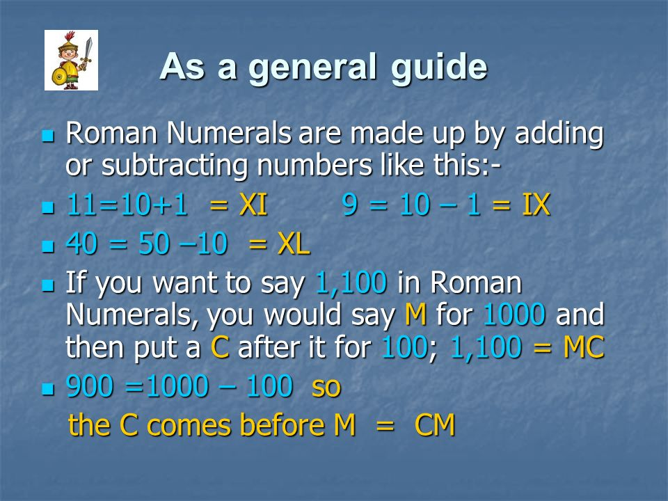 As a general guide Roman Numerals are made up by adding or subtracting numbers like this:- 11=10+1 = XI 9 = 10 – 1 = IX.