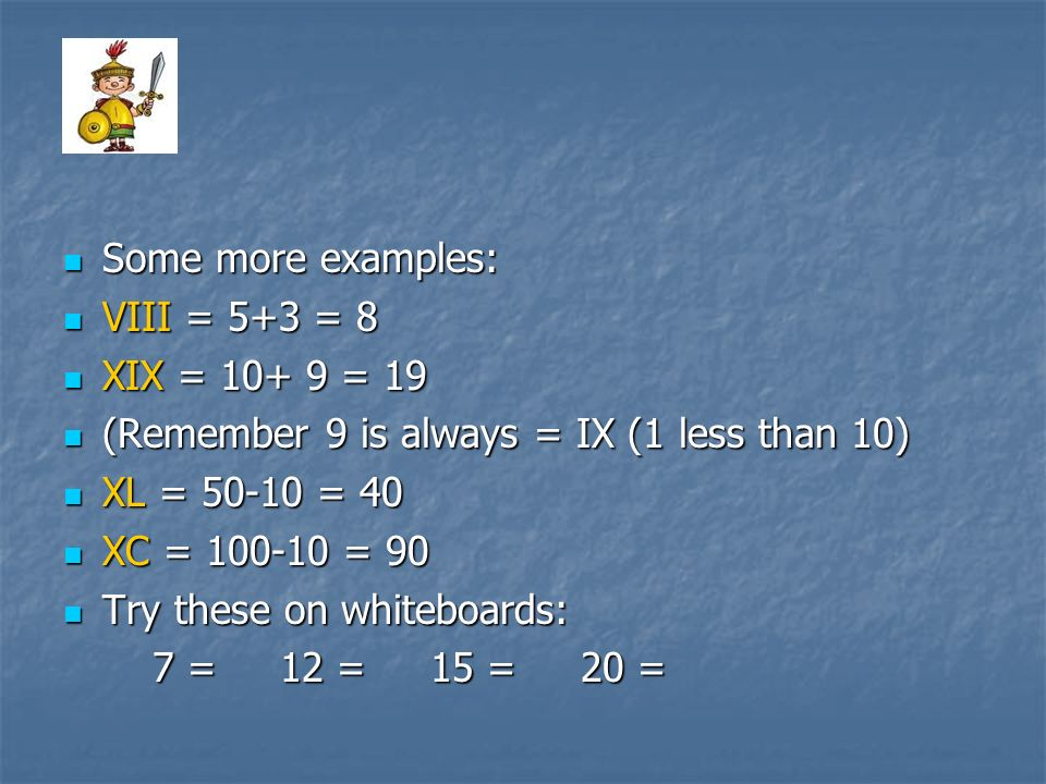 Some more examples: VIII = 5+3 = 8. XIX = 10+ 9 = 19. (Remember 9 is always = IX (1 less than 10)