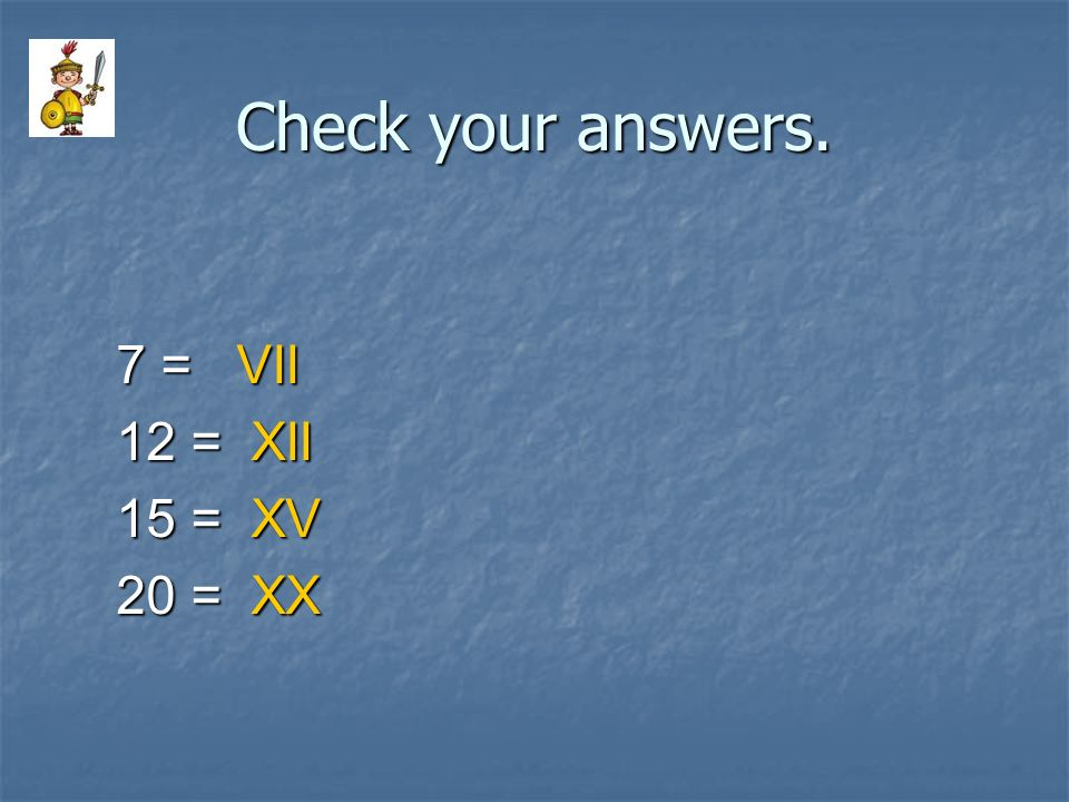 Check your answers. 7 = VII 12 = XII 15 = XV 20 = XX