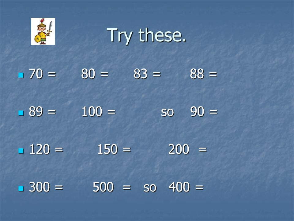Try these. 70 = 80 = 83 = 88 = 89 = 100 = so 90 = 120 = 150 = 200 =