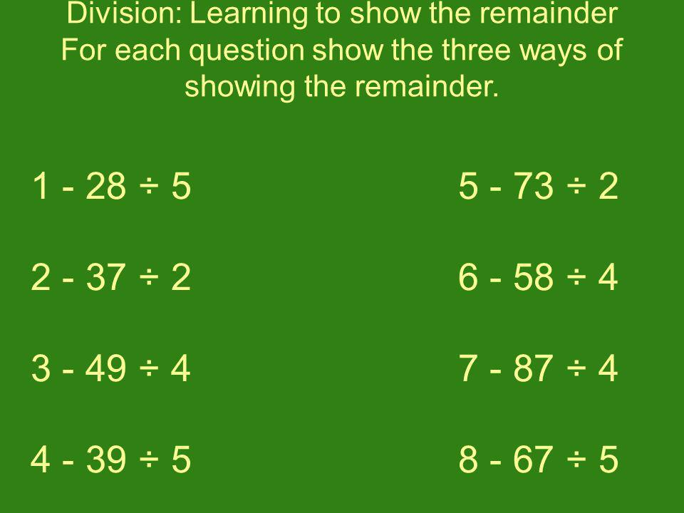 Division: Learning to show the remainder For each question show the three ways of showing the remainder.