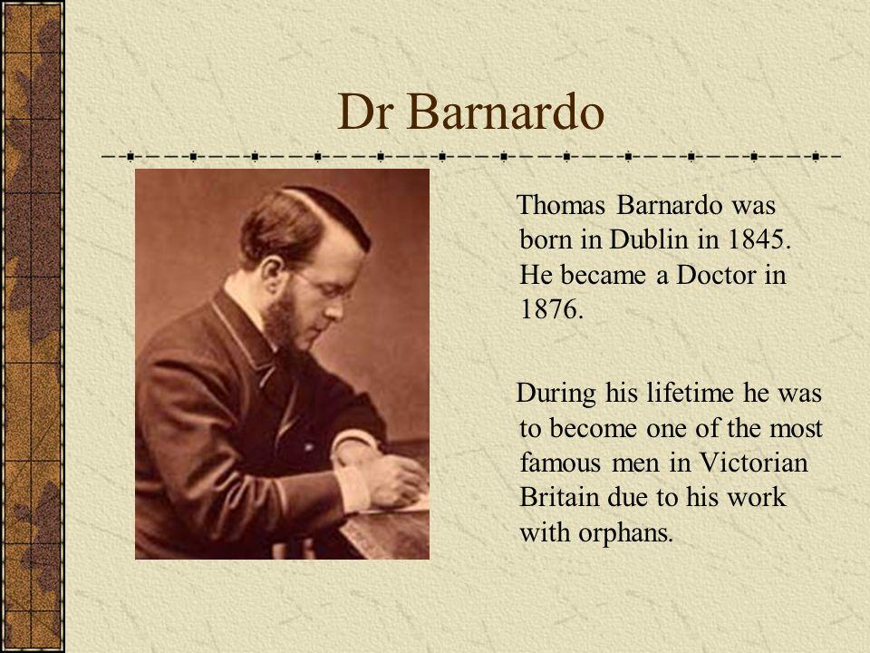 Dr Barnardo Thomas Barnardo was born in Dublin in 1845. He became a Doctor in 1876.
