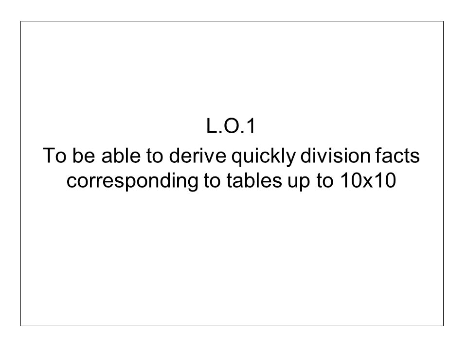 L.O.1 To be able to derive quickly division facts corresponding to tables up to 10x10