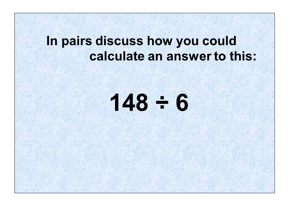 In pairs discuss how you could calculate an answer to this: