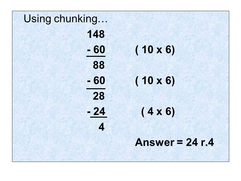 Using chunking… 148 - 60 ( 10 x 6) 88 - 60 ( 10 x 6) 28 - 24 ( 4 x 6) 4 Answer = 24 r.4