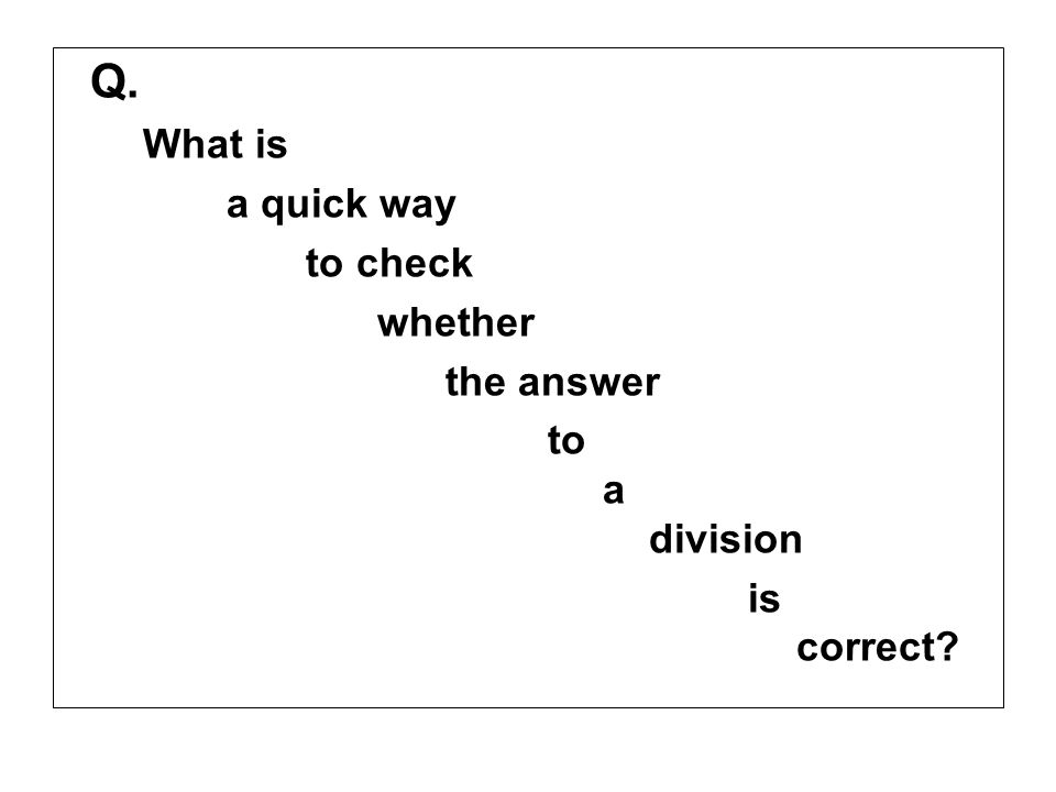 Q. What is a quick way to check whether the answer to a division