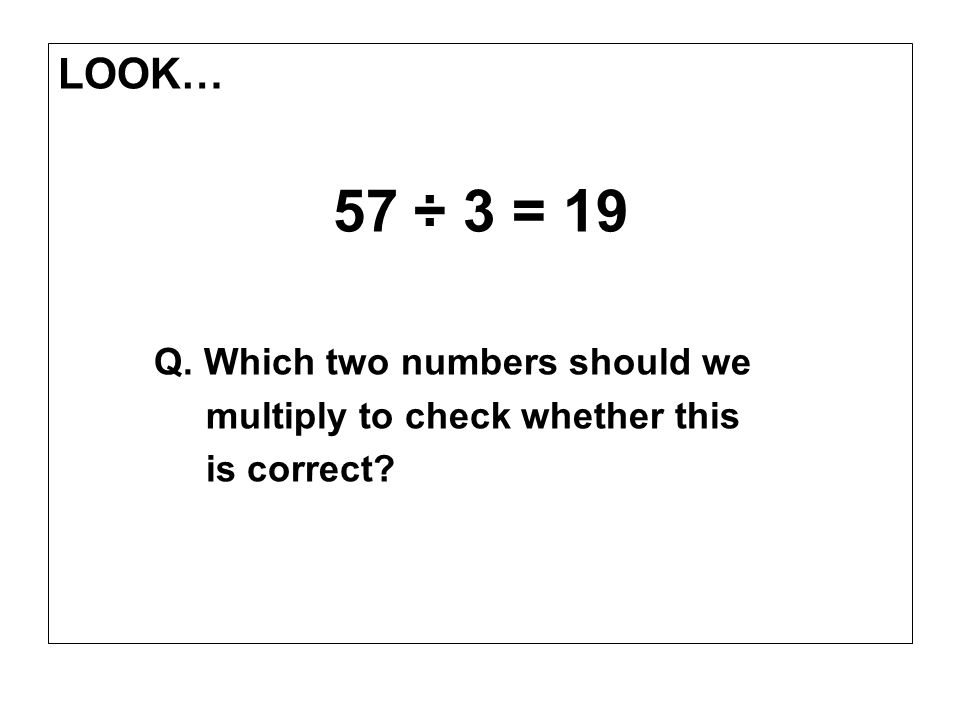 LOOK… 57 ÷ 3 = 19 Q. Which two numbers should we