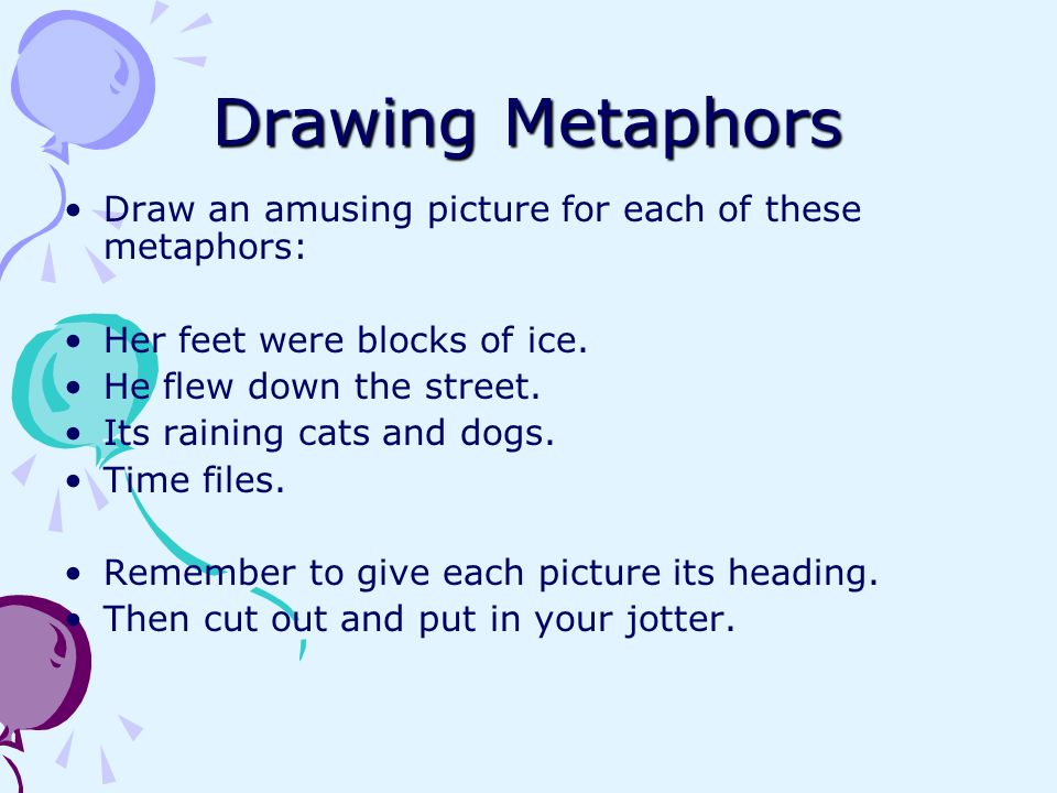 Drawing Metaphors Draw an amusing picture for each of these metaphors: