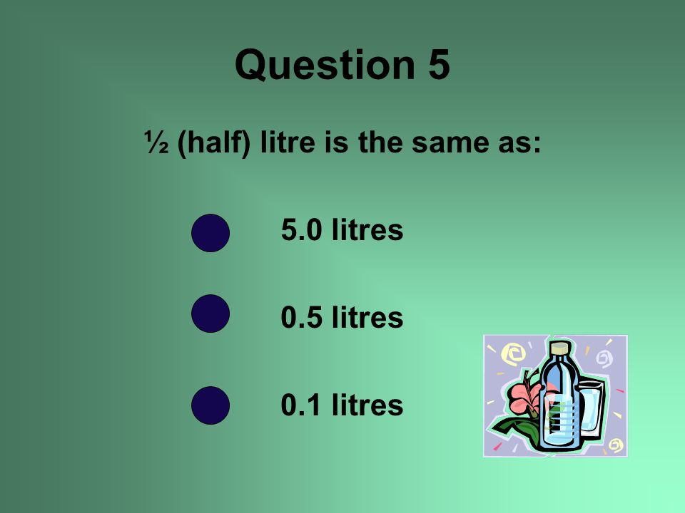 ½ (half) litre is the same as: