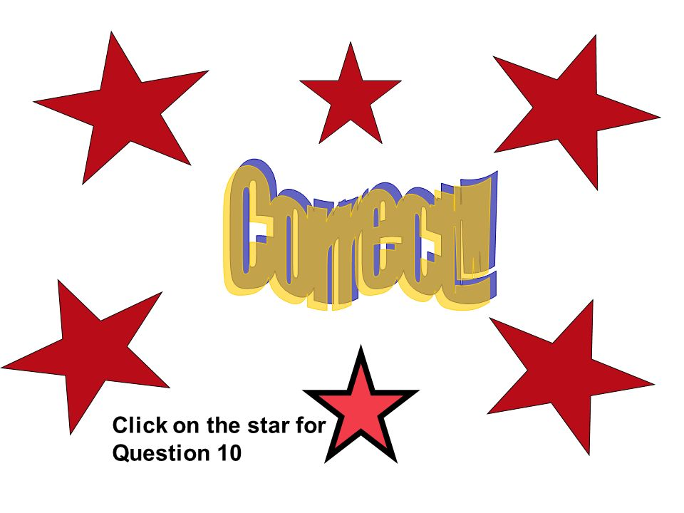 Correct!! Correct – on to qu 10 Click on the star for Question 10