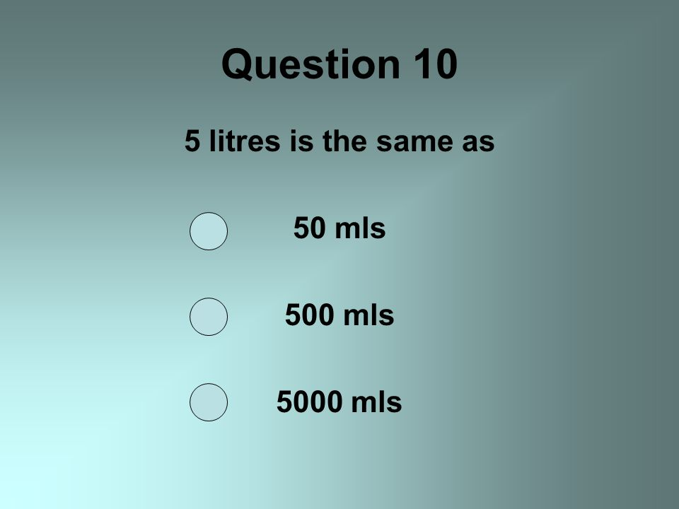 Question 10 5 litres is the same as 50 mls 500 mls 5000 mls