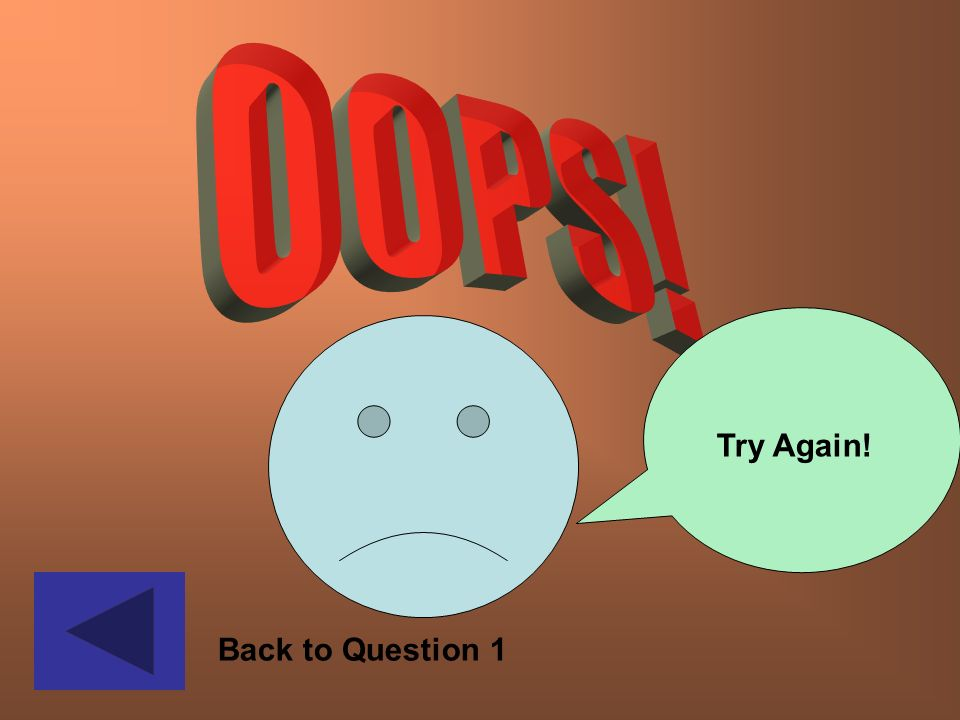 OOPS! Try Again! Oops – back to question 1 Back to Question 1