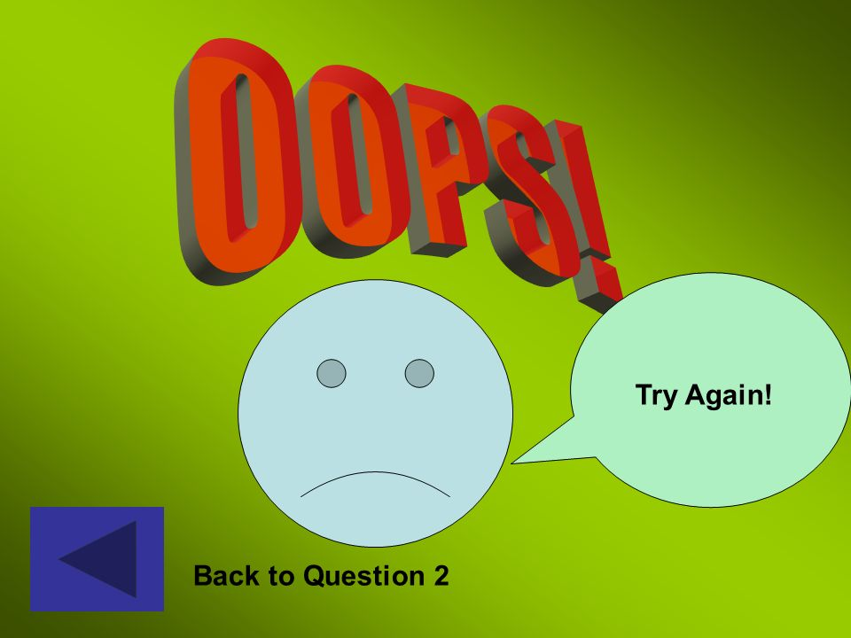 OOPS! Try Again! Oops – back to question 2 Back to Question 2
