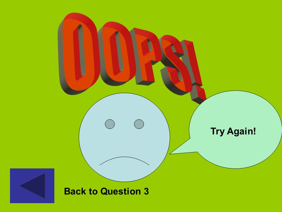 OOPS! Try Again! Oops – back to question 3 Back to Question 3