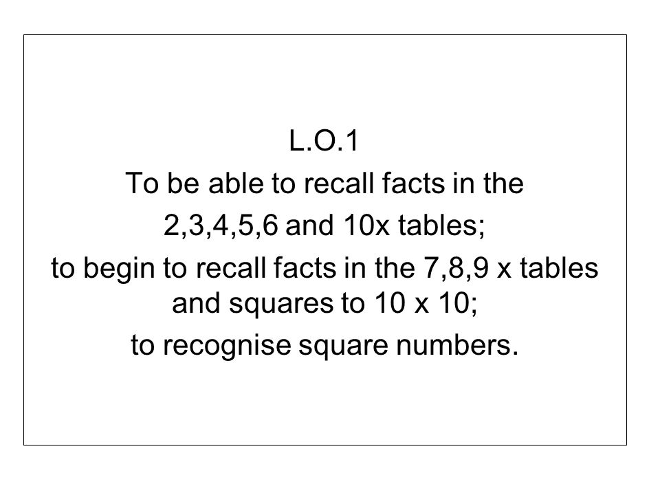 To be able to recall facts in the 2,3,4,5,6 and 10x tables;