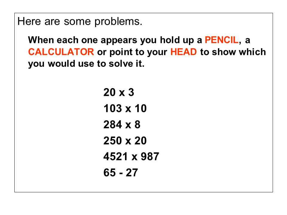 Here are some problems.When each one appears you hold up a PENCIL, a CALCULATOR or point to your HEAD to show which you would use to solve it.