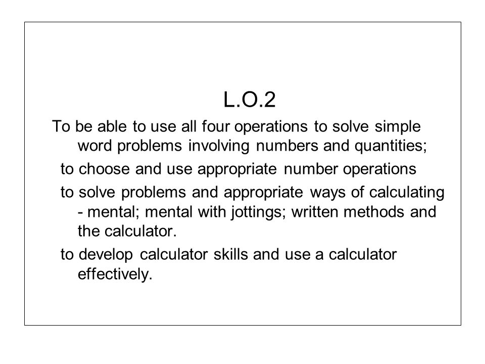 L.O.2 To be able to use all four operations to solve simple word problems involving numbers and quantities;