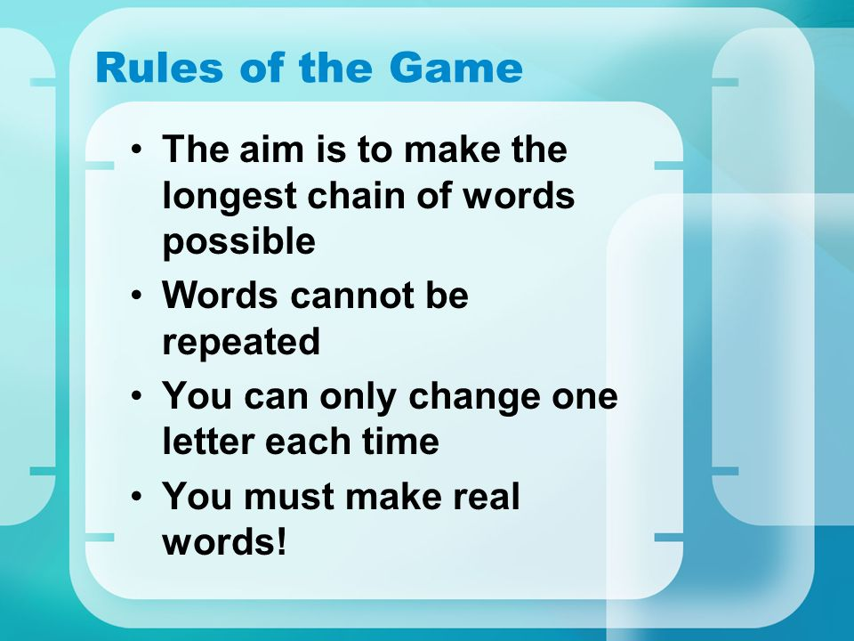 Rules of the Game The aim is to make the longest chain of words possible. Words cannot be repeated.