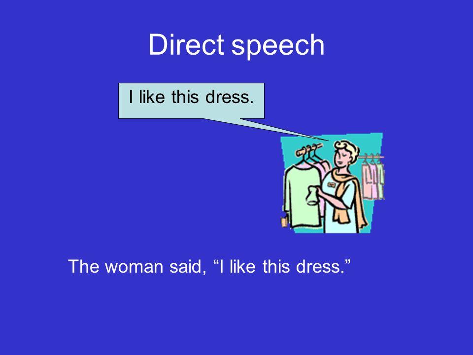 Direct speech I like this dress. The woman said, I like this dress.