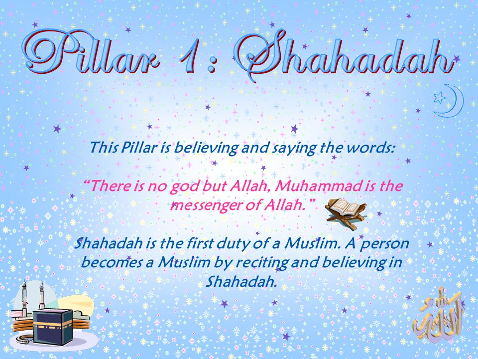 Pillar 1: Shahadah This Pillar is believing and saying the words: