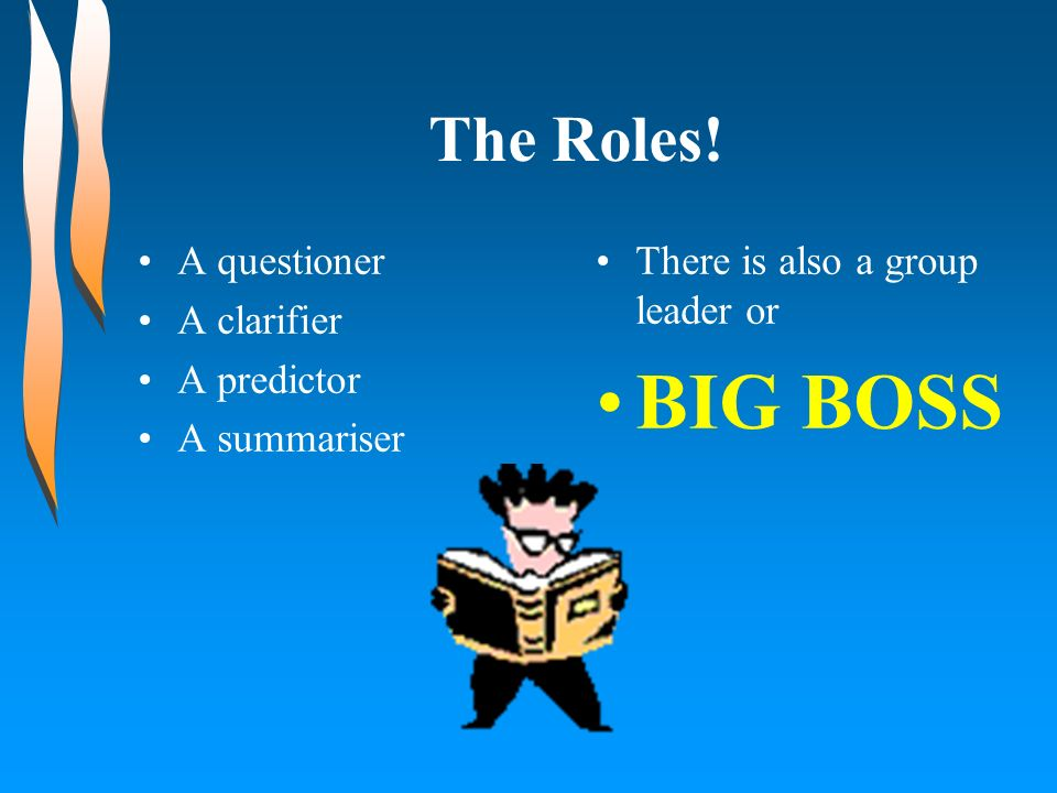 BIG BOSS The Roles! A questioner A clarifier A predictor A summariser