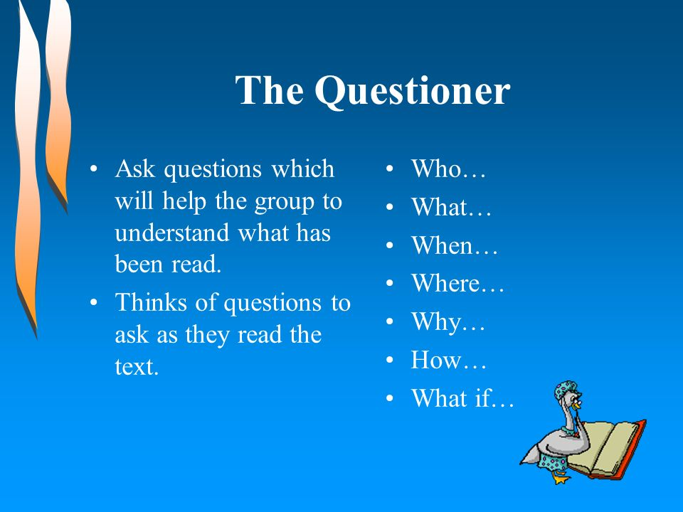 The Questioner Ask questions which will help the group to understand what has been read. Thinks of questions to ask as they read the text.