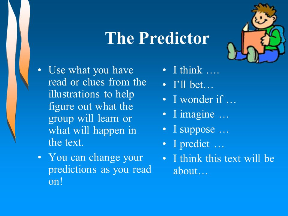 The PredictorUse what you have read or clues from the illustrations to help figure out what the group will learn or what will happen in the text.