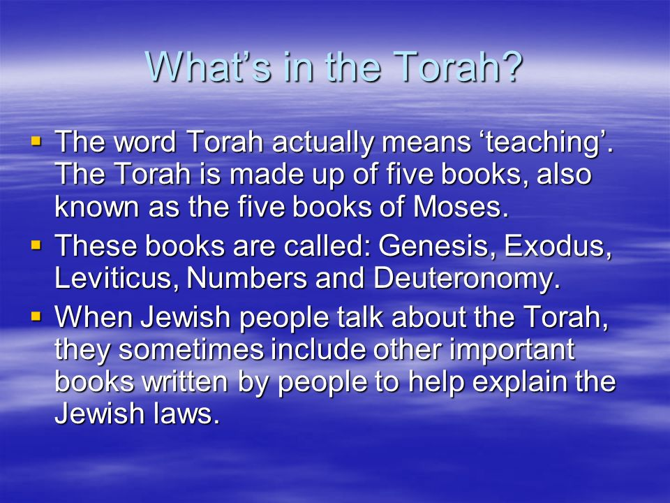 What's in the Torah The word Torah actually means 'teaching'. The Torah is made up of five books, also known as the five books of Moses.