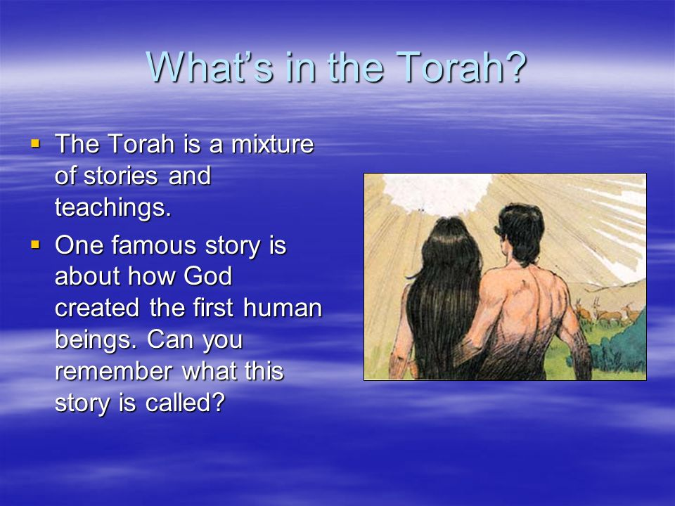 What's in the Torah The Torah is a mixture of stories and teachings.
