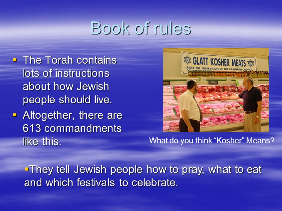 Book of rules What do you think Kosher Means The Torah contains lots of instructions about how Jewish people should live.