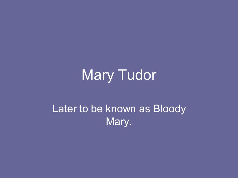 Later to be known as Bloody Mary.